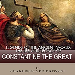 Legends of the Ancient World: The Life and Legacy of Constantine the Great