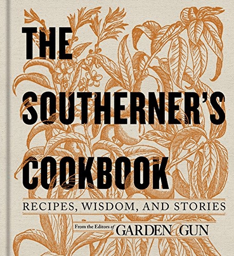 The Southerner's Cookbook: Recipes, Wisdom, and Stories by Editors of Garden and Gun
