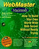 WebMaster Macintosh: How to Build Your Own World Wide Web Server without Really Trying