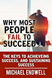 Why Most People Fail To Succeed: The Keys To Achieving Success, And Sustaining Success:: (WHY PEOPLE FAIL.. BOOK 1)