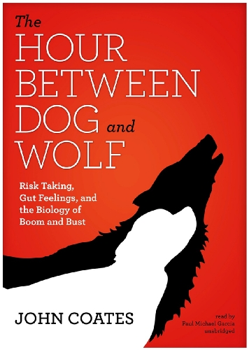 The Hour Between Dog and Wolf: Risk Taking, Gut Feelings, and the Biology of Boom and Bust (The Making Of The Wolf Of Wall Street)