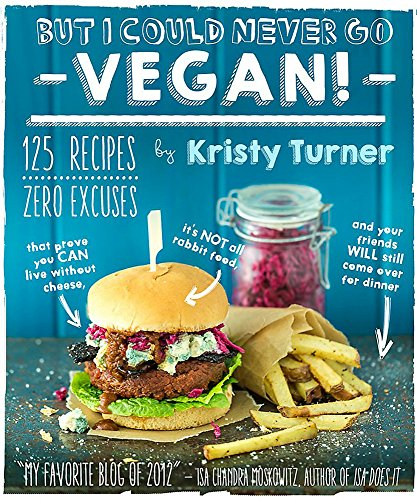 Book cover from But I Could Never Go Vegan!: 125 Recipes That Prove You Can Live Without Cheese, Its Not All Rabbit Food, and Your Friends Will Still Come Over for Dinner by Kristy Turner