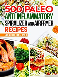 Paleo Anti Inflammatory: 500 Paleo Anti Inflammatory Spiralizer and Air Fryer Recipes: New 2018 Edition. Paleo Cookbook, Breakfast, Lunch, Snack, Quick and Easy Healthy Recipes for Weight Loss