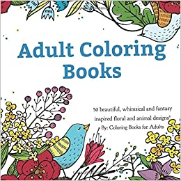 Amazon Adult Coloring Books A Book For Adults Featuring 50 Whimsical And Fantasy Inspired Images Of Flowers Floral Designs Animals