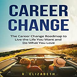 Career Change:The Career Change Roadmap to Live the Life You Want and Do What You Love