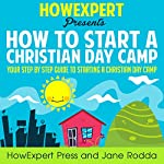 How to Start a Christian Day Camp: Your Step-by-Step Guide to Starting a Christian Day Camp |  HowExpert Press,Jane Rodda
