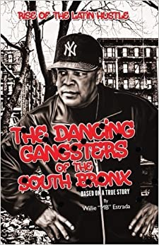 The Dancing Gangsters of the South Bronx: Rise of the Latin Hustle by Mr. Willie Estrada (2016-03-23)