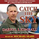 Catch the Sky: The Adventures and Misadventures of a Police Helicopter Pilot Audiobook by Darryl J. Kimball, Allan T. Duffin Narrated by Michael Sears