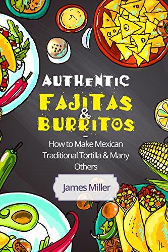 Authentic Fajitas & Burritos: How to make Mexican Traditional Tortilla & many others by [Miller, James]
