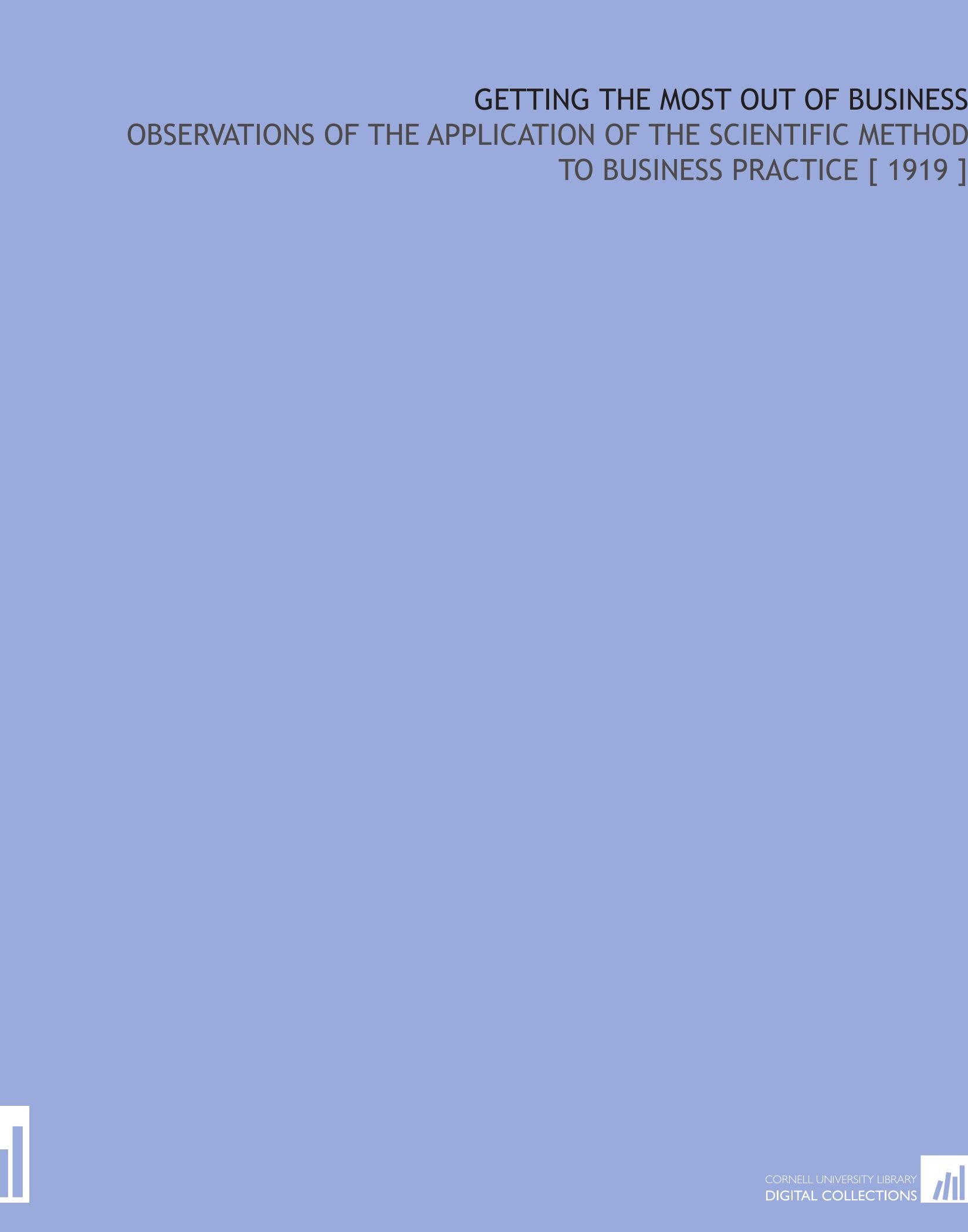 Download Getting the Most Out of Business: Observations of the Application of the Scientific Method to Business Practice [ 1919 ] pdf epub