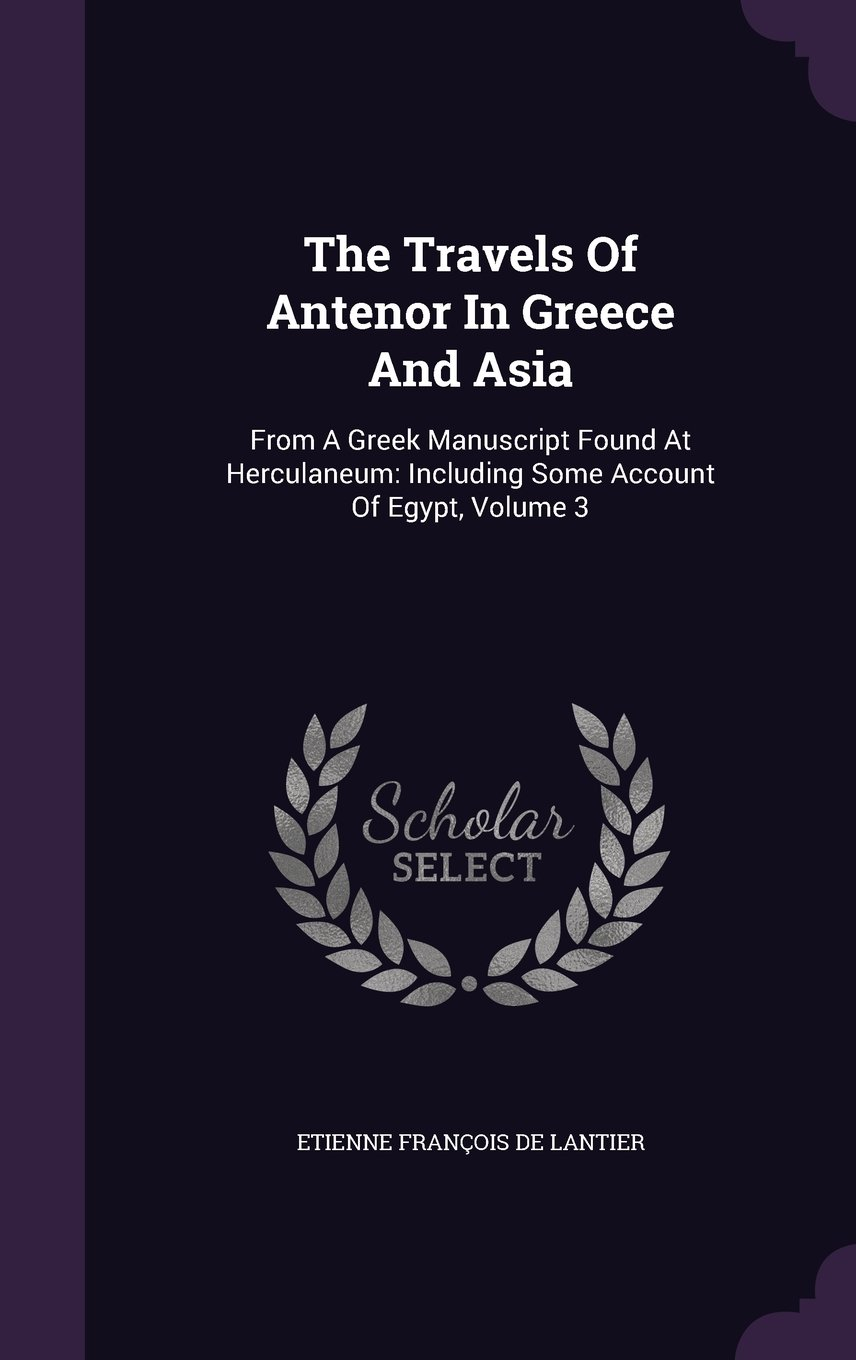 Read Online The Travels Of Antenor In Greece And Asia: From A Greek Manuscript Found At Herculaneum: Including Some Account Of Egypt, Volume 3 pdf epub
