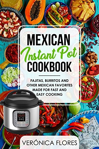 Mexican Instant Pot Cookbook: Fajitas, Burritos and Other Mexican Favorites Made for Fast and Easy Cooking by Verónica Flores