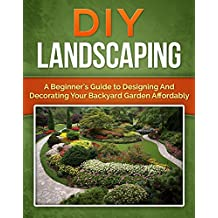 DIY Landscaping: A Beginner's Guide to Designing and Decorating Your Backyard Garden Affordably (Mini Farming, Homesteader Book 1)