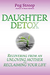Daughter Detox: Recovering From An Unloving Mother and Reclaiming Your Life Kindle Edition