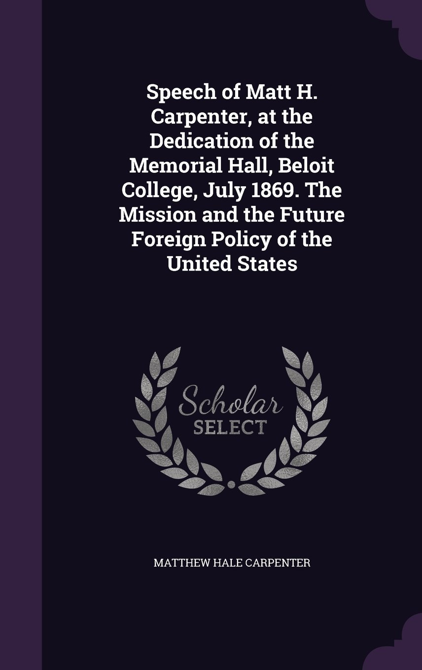 Download Speech of Matt H. Carpenter, at the Dedication of the Memorial Hall, Beloit College, July 1869. the Mission and the Future Foreign Policy of the United States ebook