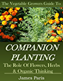 Companion Planting: The Vegetable Gardeners Guide. The Role of Flowers, Herbs & Organic Thinking (Updated) (Gardening Techniques Book 5)