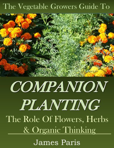 Companion Planting: The Vegetable Gardeners Guide. The Role of Flowers, Herbs & Organic Thinking (Updated) (Gardening Techniques Book 5) by [Paris, James]