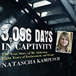 3,096 Days in Captivity: The True Story of My Abduction, Eight Years of Enslavement, and Escape | Natascha Kampusch