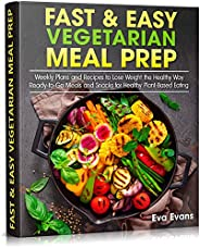 FAST & EASY VEGETARIAN MEAL PREP: Weekly Plans and Recipes to Lose Weight the Healthy Way. Ready-to-Go Mea