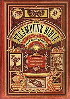 The Steampunk Bible: An Illustrated Guide to the World of Imaginary Airships
