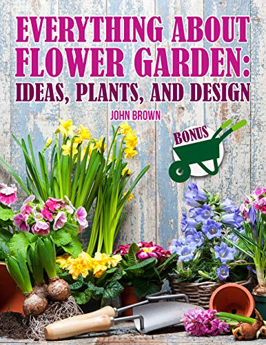 Everything about flower garden: Ideas, Plants and Design by [Brown, John]