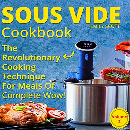 Sous Vide Cookbook: The Revolutionary Cooking Technique For Meals Of Complete Wow! (sous vide cooking, sous vide cookbook, sous vide recipes, sous vide recipes book, sous vide book) by Emily Scott
