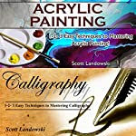 Acrylic Painting & Calligraphy: Mastering Acrylic Painting and Mastering Calligraphy | Scott Landowski