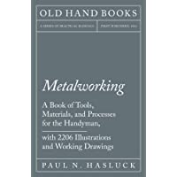 Metalworking - A Book of Tools, Materials, and Processes for the Handyman, with 2,206 Illustrations and Working Drawings