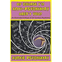 Of Course I'm Anti-Psychiatry. Aren't You?: An Illustrated Critique of 21st Century Psychiatry