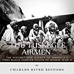 The Tuskegee Airmen:  The History and Legacy of America's First Black Fighter Pilots in World War II | Charles River Editors