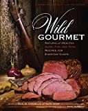fish and game cookbook - Wild Gourmet: Naturally Healthy Game, Fish and Fowl Recipes for Everyday Chefs