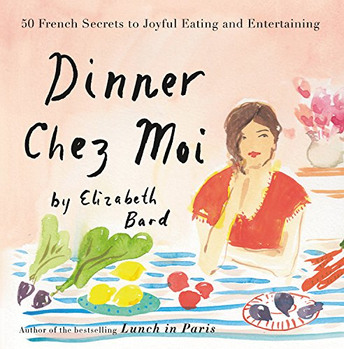 Dinner Chez Moi: 50 French Secrets to Joyful Eating and Entertaining by Elizabeth Bard