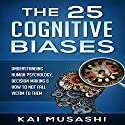 The 25 Cognitive Biases: Understanding Human Psychology, Decision Making & How to Not Fall Victim to Them Audiobook by Kai Musashi Narrated by Beau Morgan