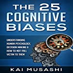 The 25 Cognitive Biases: Understanding Human Psychology, Decision Making & How to Not Fall Victim to Them  | Kai Musashi