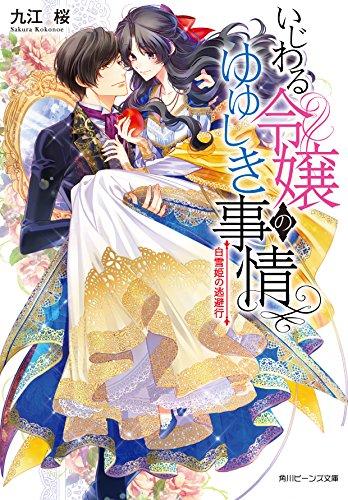 いじわる令嬢のゆゆしき事情 白雪姫の逃避行 (角川ビーンズ文庫)