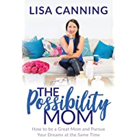 The Possibility Mom: How to Be a Great Mom and Pursue Your Dreams at the Same Time
