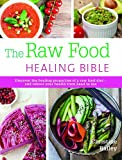 The Raw Food Healing Bible: Discover the Healing Properties of a Raw Food Diet-and Reboot Your Health from Head to Toe