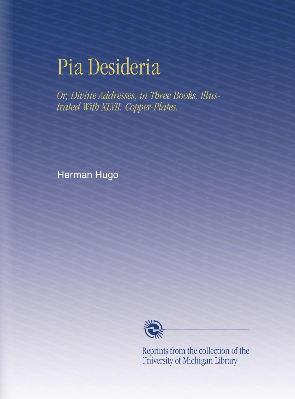 Download Pia Desideria: Or, Divine Addresses, in Three Books. Illustrated With XLVII. Copper-Plates. (Latin Edition) PDF