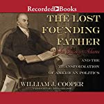 The Lost Founding Father: John Quincy Adams and the Transformation of American Politics | William J. Cooper