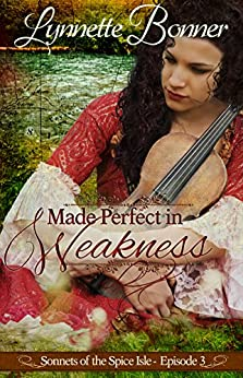Made Perfect in Weakness: A serialized historical Christian romance. (Sonnets of the Spice Isle Book 3) by [Bonner, Lynnette]