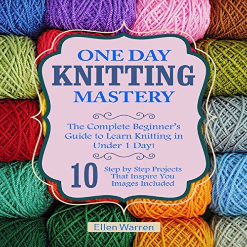 Knitting: One Day Knitting Mastery: The Complete Beginner's Guide to Learn Knitting in Under 1 Day!: 10 Step by Step Projects That Inspire You