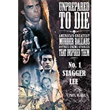 Unprepared To Die - No. 1: Stagger Lee (Unprepared To Die: America's Greatest Murder Ballads And The True Crime Stories That Inspired Them.)