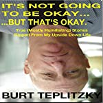 It's Not Going to Be Okay...But That's Okay: True (Mostly Humiliating) Stories Ripped from My Upside Down Life | Burt Teplitzky