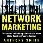 Network Marketing: The Secret to Building a Successful Team While Creating Passive Income | Anthony Smith