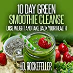 10 Day Green Smoothie Cleanse: Lose Weight and Take Back Your Health: J.D. Rockefeller's Book Club | J.D. Rockefeller