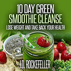 10 Day Green Smoothie Cleanse: Lose Weight and Take Back Your Health