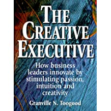The Creative Executive: How Business Leaders Innovate by Stimulating Passion, Intuition, and Creativity