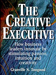 The Creative Executive: How Business Leaders Innovate by Stimulating Passion, Intuition and Creativity