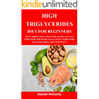 HIGH TRIGLYCERIDES DIET FOR BEGINNERS: The Complete Step by Step Guide on How to Lower Triglycerides Plus Foods to eat…