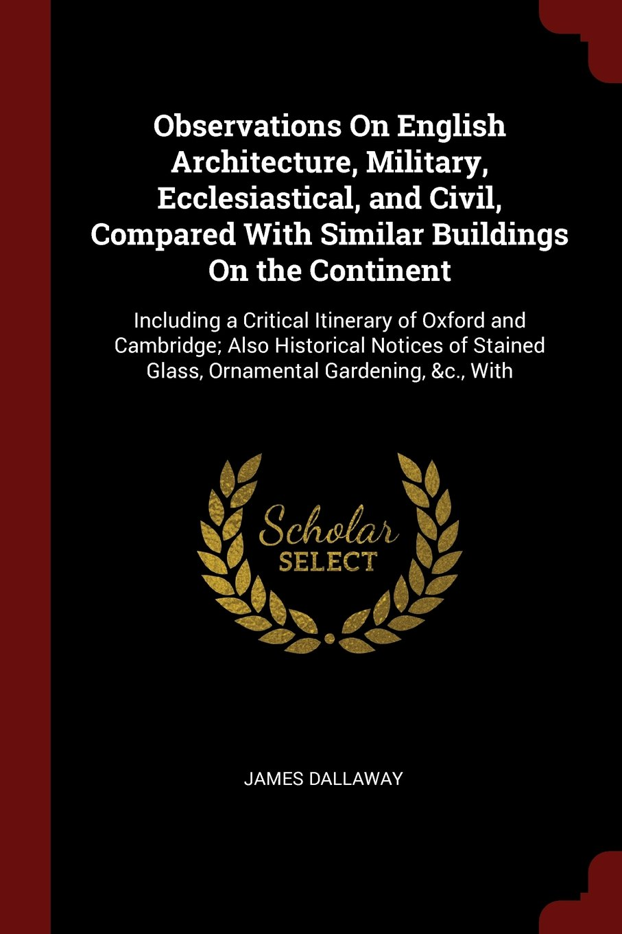 Read Online Observations On English Architecture, Military, Ecclesiastical, and Civil, Compared With Similar Buildings On the Continent: Including a Critical ... Glass, Ornamental Gardening, &c., With pdf epub